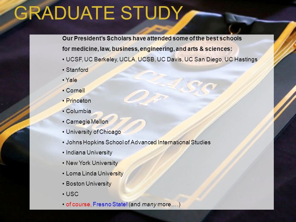 GRADUATE STUDY Our President's Scholars have attended some of the best schools. for medicine, law, business, engineering, and arts & sciences: