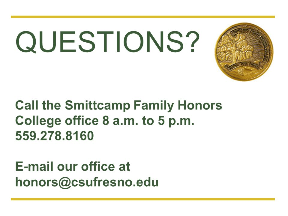 QUESTIONS. Call the Smittcamp Family Honors College office 8 a.m.
