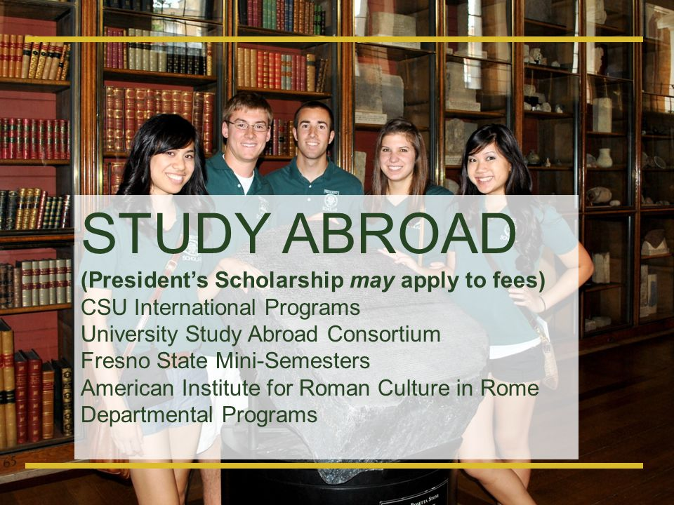 STUDY ABROAD (President's Scholarship may apply to fees)