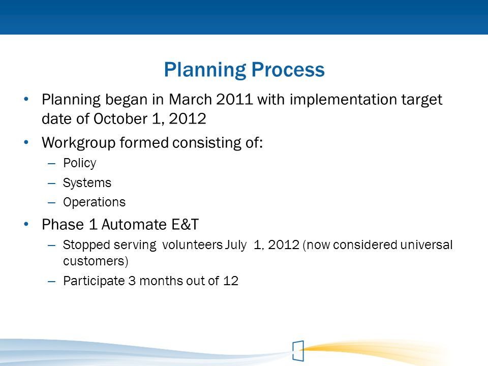 Planning Process Planning began in March 2011 with implementation target date of October 1, 2012. Workgroup formed consisting of: