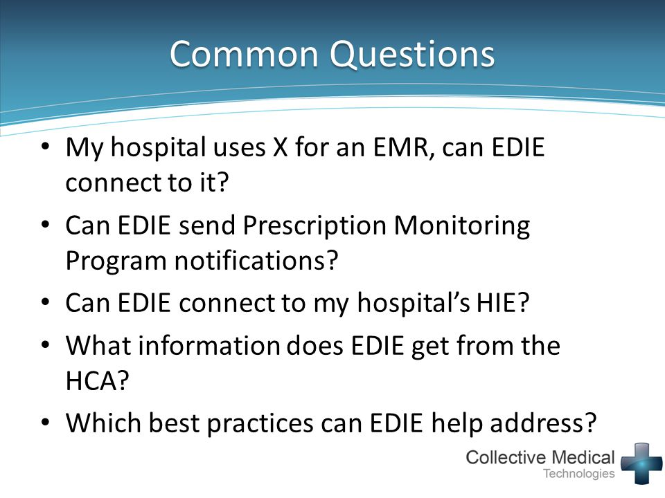 Common Questions My hospital uses X for an EMR, can EDIE connect to it Can EDIE send Prescription Monitoring Program notifications