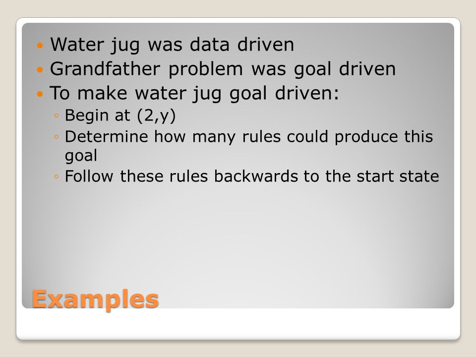 Examples Water jug was data driven Grandfather problem was goal driven