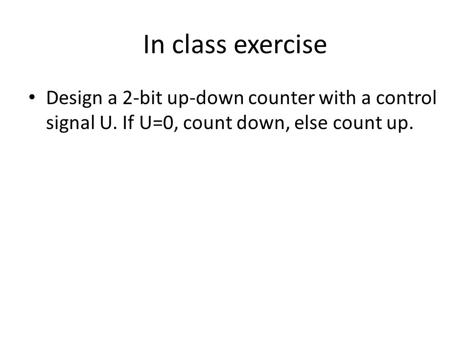 In class exercise Design a 2-bit up-down counter with a control signal U.