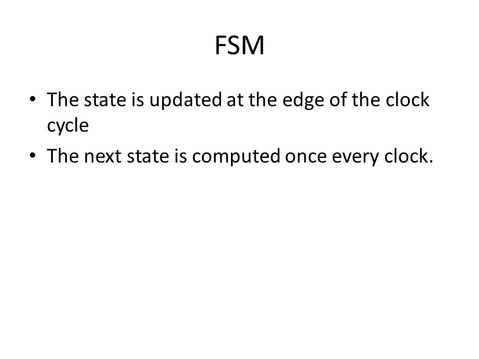 FSM The state is updated at the edge of the clock cycle