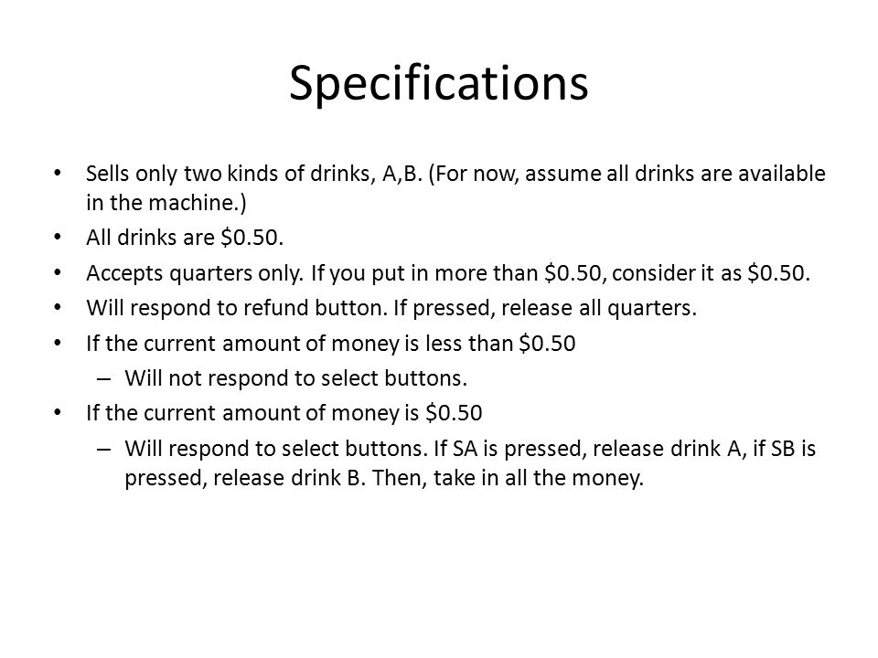 Specifications Sells only two kinds of drinks, A,B. (For now, assume all drinks are available in the machine.)