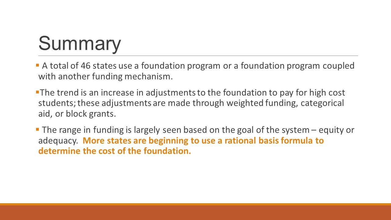 Summary A total of 46 states use a foundation program or a foundation program coupled with another funding mechanism.