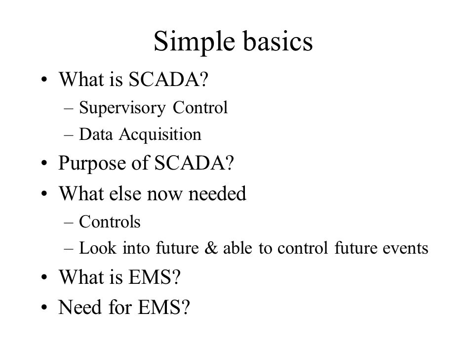Simple basics What is SCADA Purpose of SCADA What else now needed