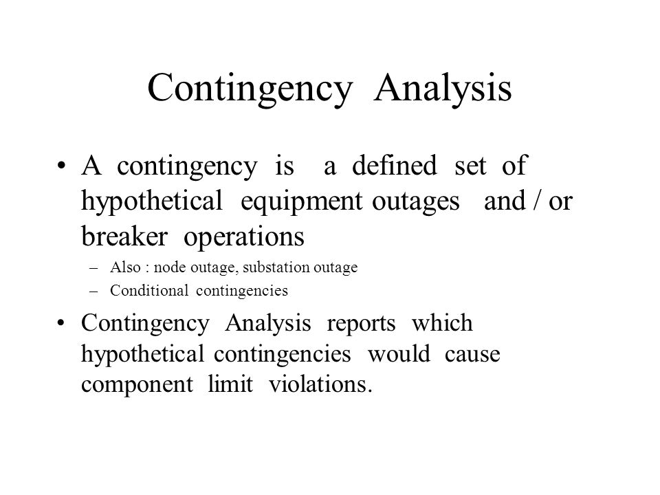 Contingency Analysis A contingency is a defined set of hypothetical equipment outages and / or breaker operations.