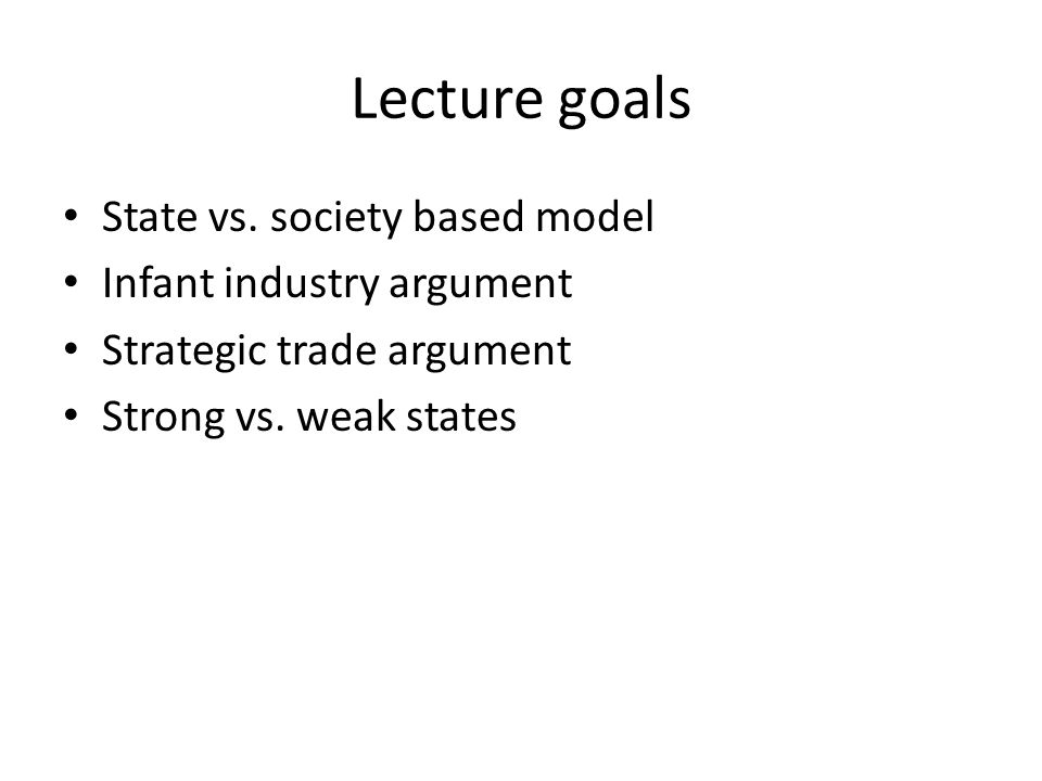 Lecture goals State vs. society based model Infant industry argument