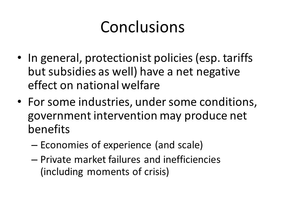 Conclusions In general, protectionist policies (esp. tariffs but subsidies as well) have a net negative effect on national welfare.
