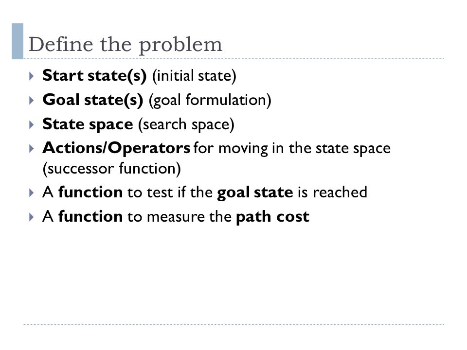 Define the problem Start state(s) (initial state)