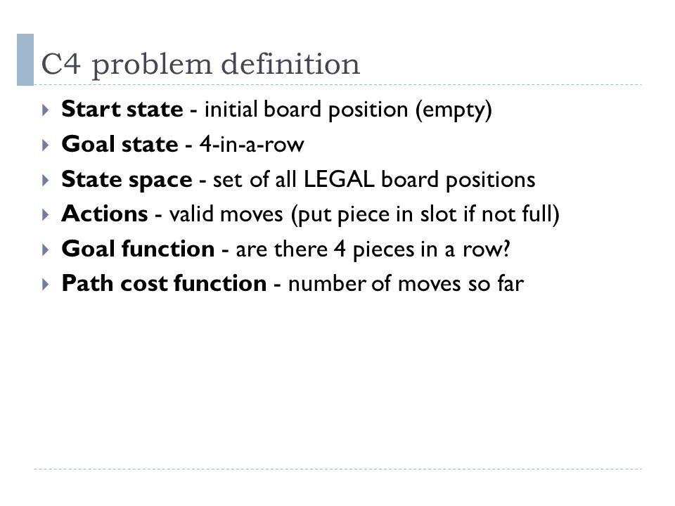 C4 problem definition Start state - initial board position (empty)