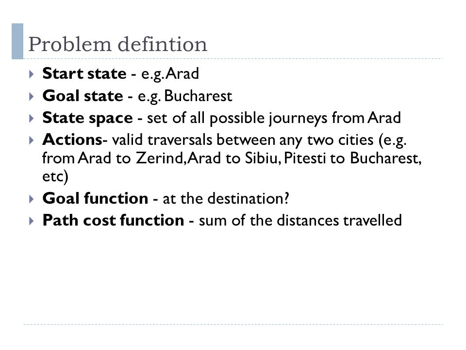 Problem defintion Start state - e.g. Arad Goal state - e.g. Bucharest