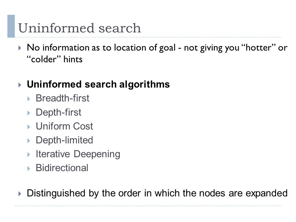 Uninformed search No information as to location of goal - not giving you hotter or colder hints.