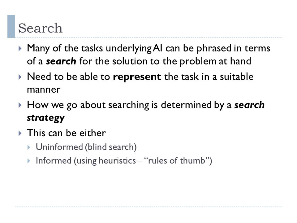 Search Many of the tasks underlying AI can be phrased in terms of a search for the solution to the problem at hand.