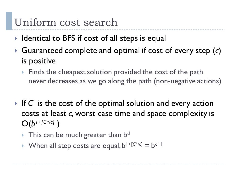 Uniform cost search Identical to BFS if cost of all steps is equal