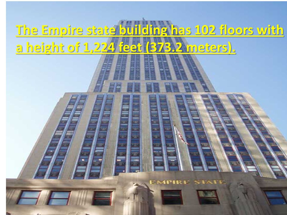 The Empire state building has 102 floors with a height of 1,224 feet (373.2 meters).