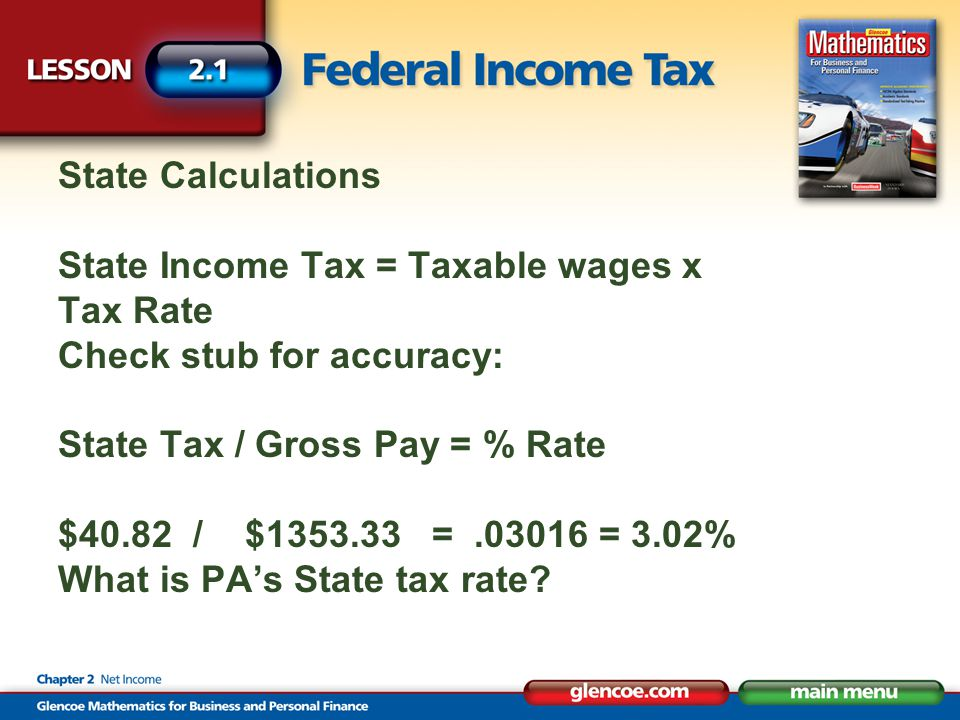 State Calculations State Income Tax = Taxable wages x Tax Rate Check stub for accuracy: State Tax / Gross Pay = % Rate $40.82 / $ = = 3.02% What is PA's State tax rate
