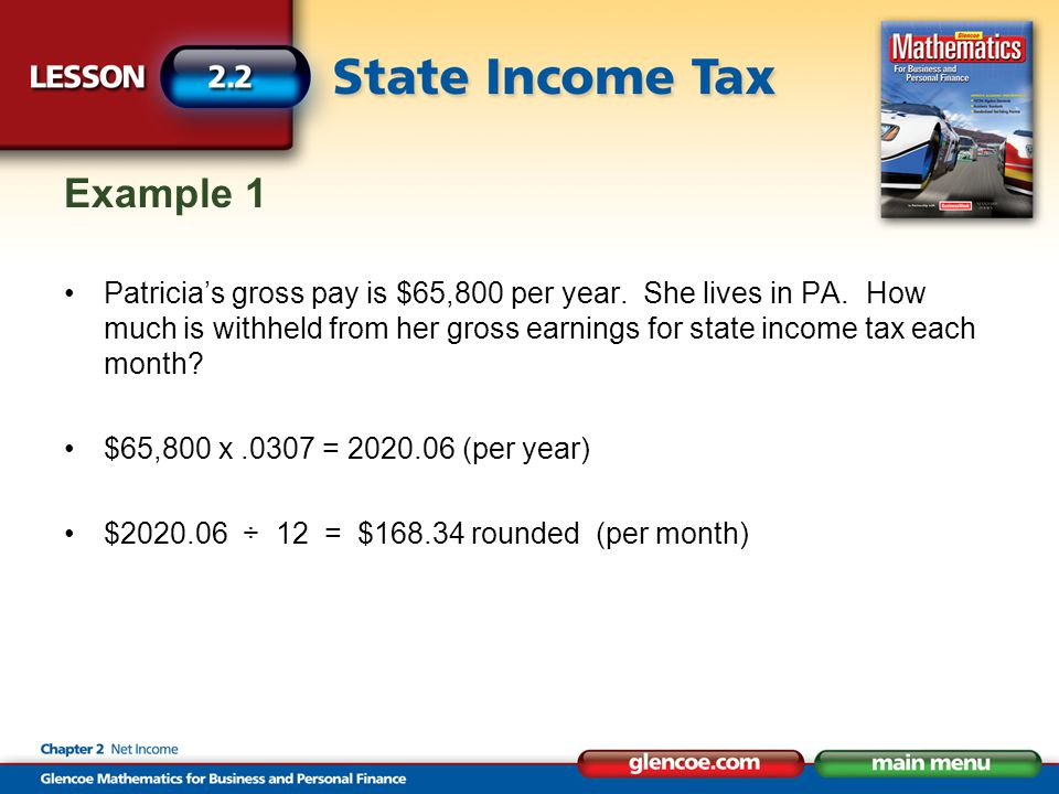 Example 1 Patricia's gross pay is $65,800 per year. She lives in PA. How much is withheld from her gross earnings for state income tax each month