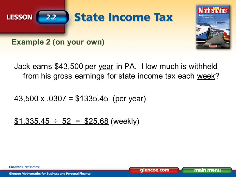 Example 2 (on your own) Jack earns $43,500 per year in PA. How much is withheld from his gross earnings for state income tax each week