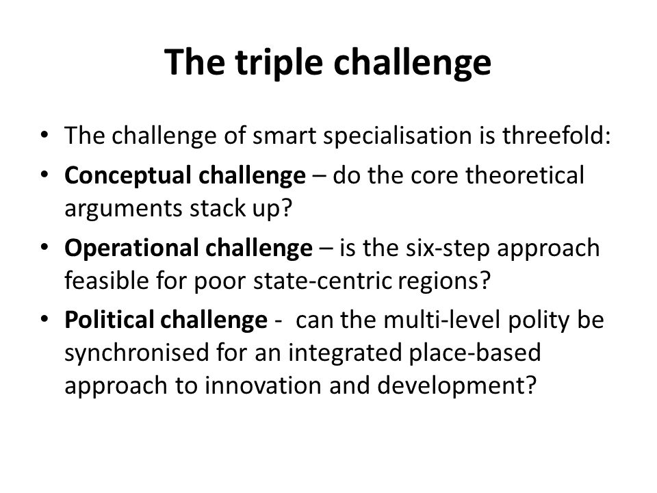 The triple challenge The challenge of smart specialisation is threefold: Conceptual challenge – do the core theoretical arguments stack up
