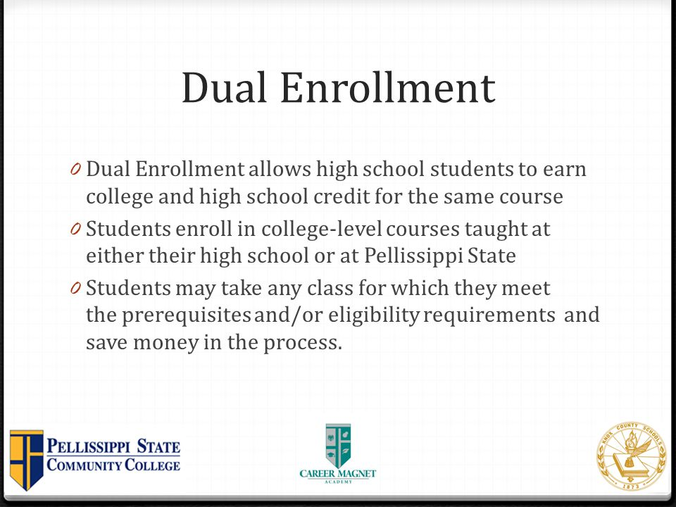 Dual Enrollment Dual Enrollment allows high school students to earn college and high school credit for the same course