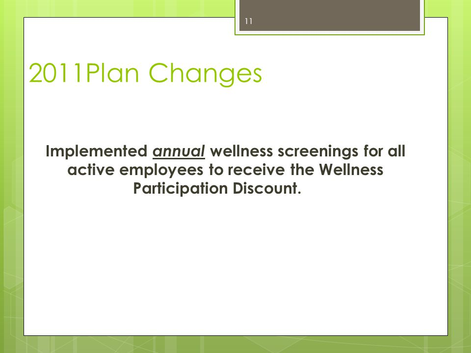 2011Plan Changes Implemented annual wellness screenings for all active employees to receive the Wellness Participation Discount.