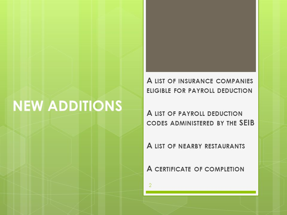 New Additions A list of insurance companies eligible for payroll deduction. A list of payroll deduction codes administered by the SEIB.