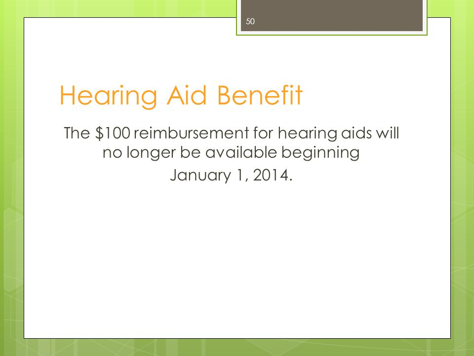 Hearing Aid Benefit The $100 reimbursement for hearing aids will no longer be available beginning January 1, 2014.