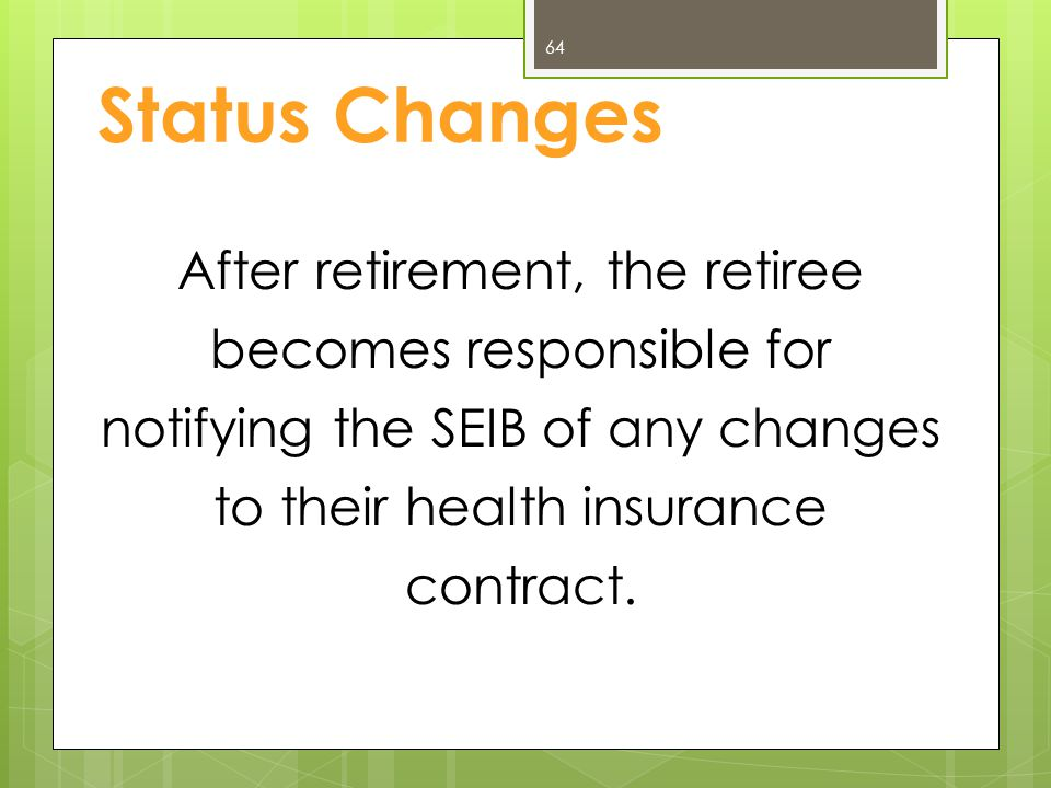 Status Changes After retirement, the retiree becomes responsible for notifying the SEIB of any changes to their health insurance contract.