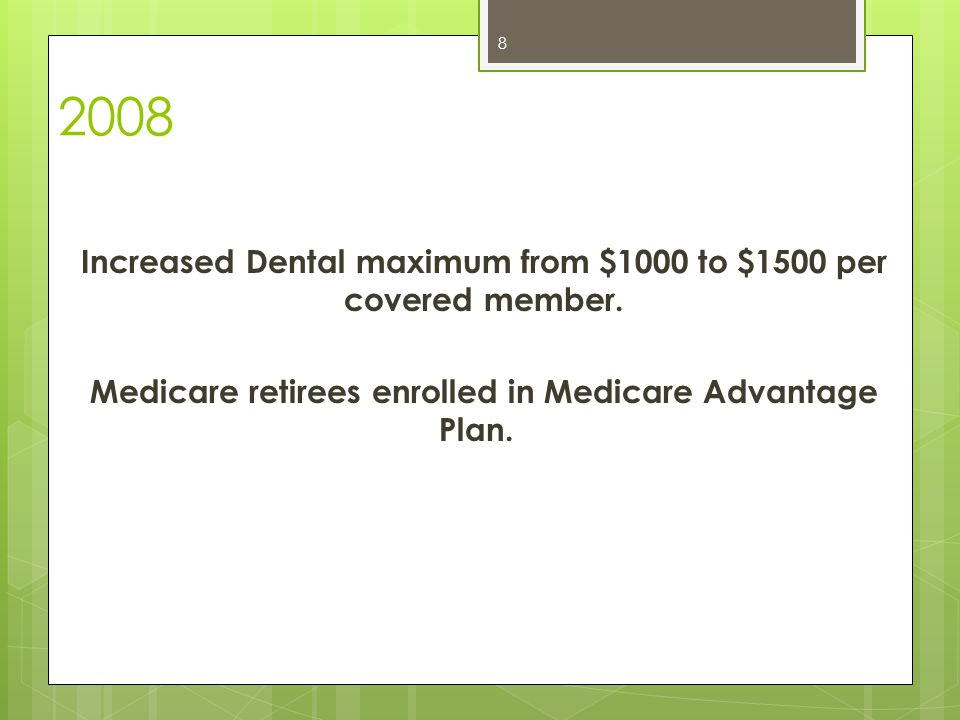 2008 Increased Dental maximum from $1000 to $1500 per covered member.