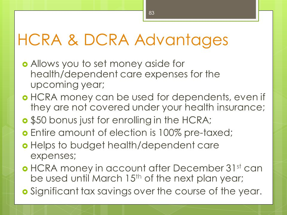 HCRA & DCRA Advantages Allows you to set money aside for health/dependent care expenses for the upcoming year;