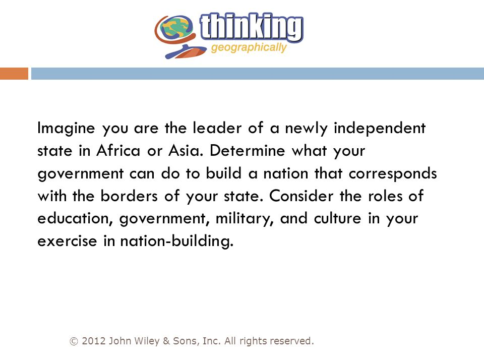 Imagine you are the leader of a newly independent state in Africa or Asia. Determine what your government can do to build a nation that corresponds with the borders of your state. Consider the roles of education, government, military, and culture in your exercise in nation-building.