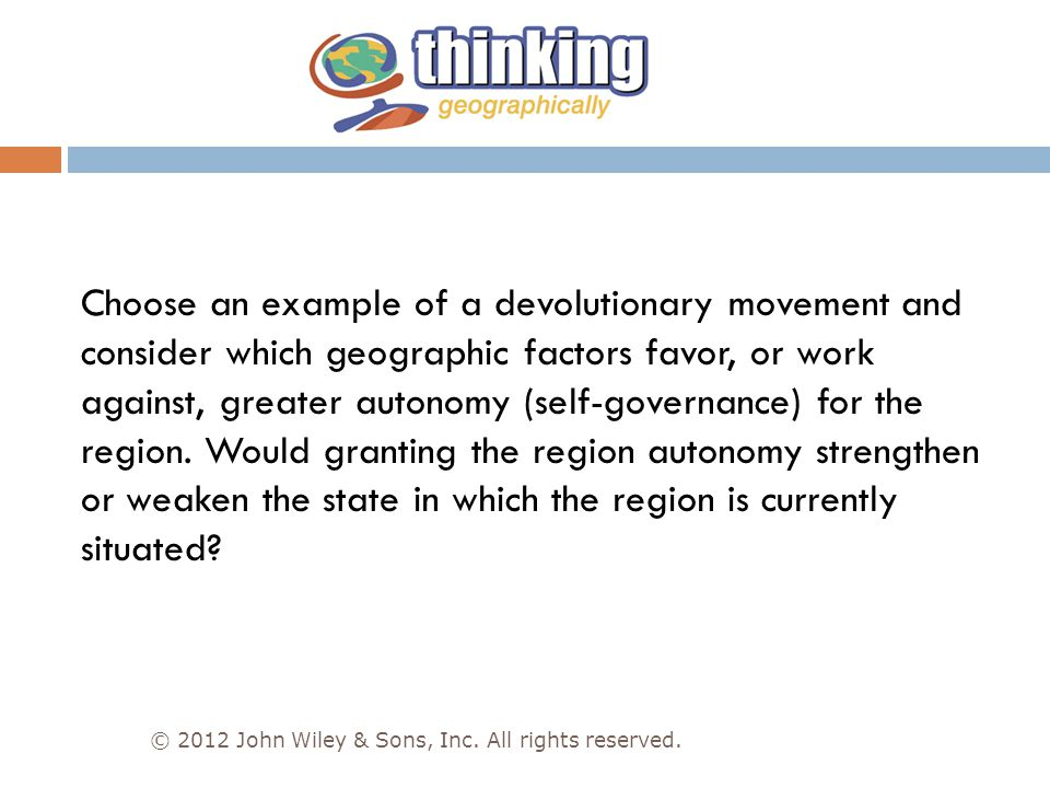 Choose an example of a devolutionary movement and consider which geographic factors favor, or work against, greater autonomy (self-governance) for the region. Would granting the region autonomy strengthen or weaken the state in which the region is currently situated