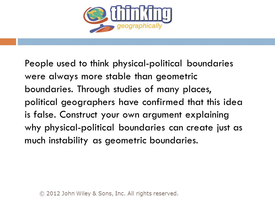 People used to think physical-political boundaries were always more stable than geometric boundaries. Through studies of many places, political geographers have confirmed that this idea is false. Construct your own argument explaining why physical-political boundaries can create just as much instability as geometric boundaries.