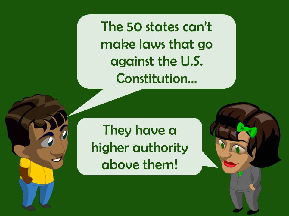 The 50 states can't make laws that go against the U.S. Constitution…