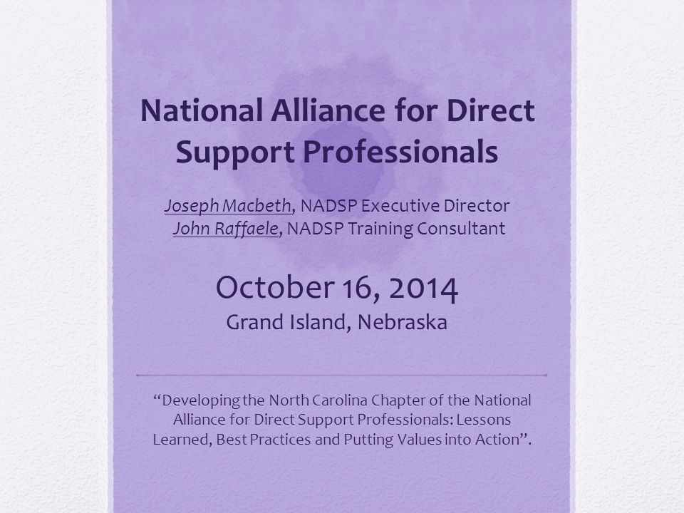 National Alliance for Direct Support Professionals Joseph Macbeth, NADSP Executive Director John Raffaele, NADSP Training Consultant October 16, 2014 Grand Island, Nebraska