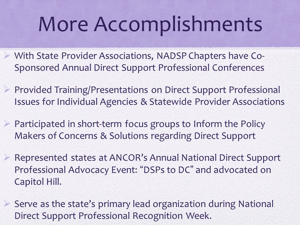 More Accomplishments With State Provider Associations, NADSP Chapters have Co- Sponsored Annual Direct Support Professional Conferences.