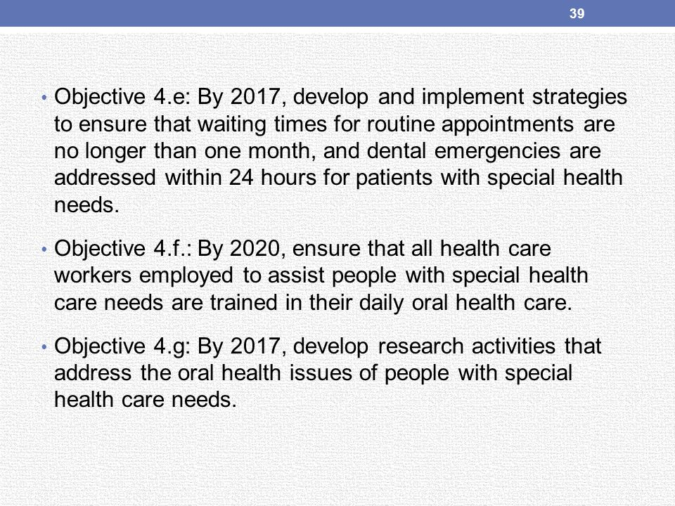 Objective 4.e: By 2017, develop and implement strategies to ensure that waiting times for routine appointments are no longer than one month, and dental emergencies are addressed within 24 hours for patients with special health needs.