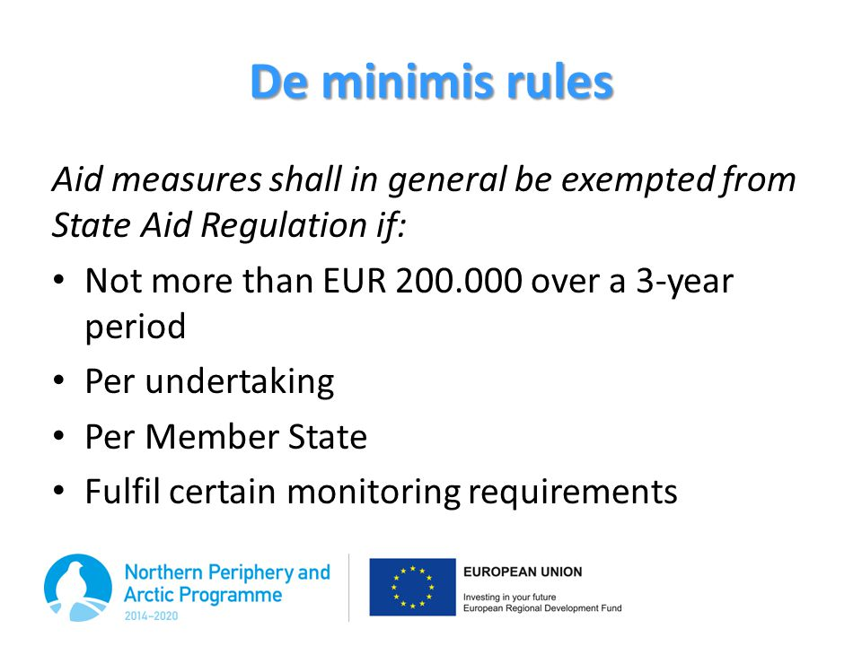 De minimis rules Aid measures shall in general be exempted from State Aid Regulation if: Not more than EUR 200.000 over a 3-year period.