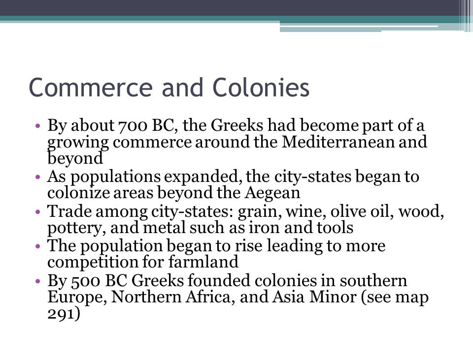 Commerce and Colonies By about 700 BC, the Greeks had become part of a growing commerce around the Mediterranean and beyond.