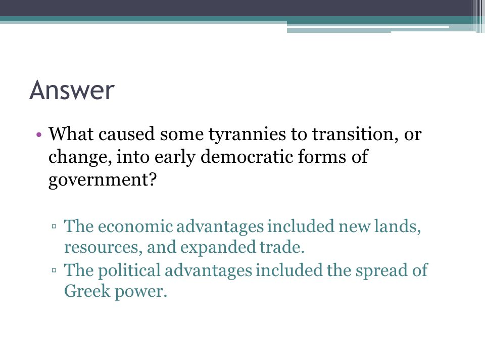Answer What caused some tyrannies to transition, or change, into early democratic forms of government
