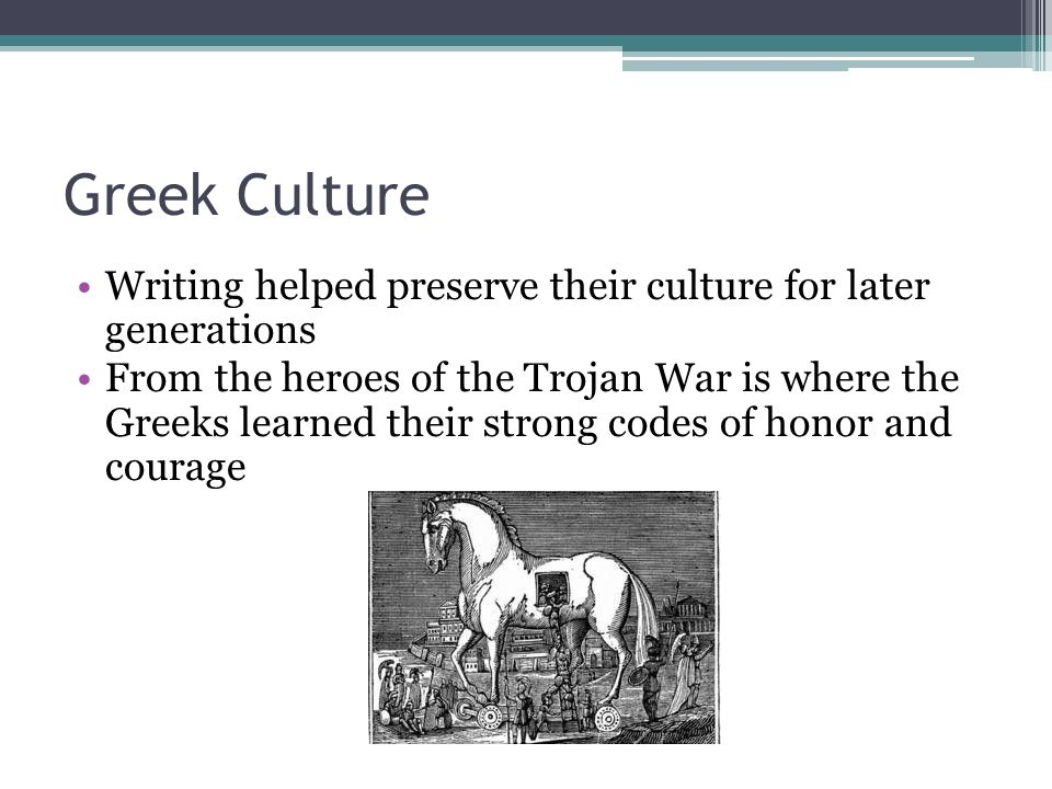Greek Culture Writing helped preserve their culture for later generations.