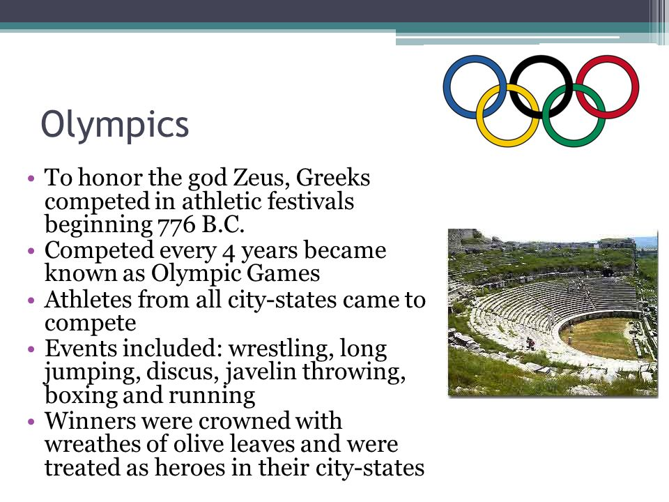 Olympics To honor the god Zeus, Greeks competed in athletic festivals beginning 776 B.C. Competed every 4 years became known as Olympic Games.