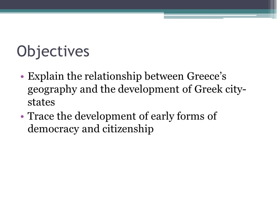 Objectives Explain the relationship between Greece's geography and the development of Greek city- states.