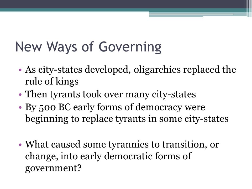 New Ways of Governing As city-states developed, oligarchies replaced the rule of kings. Then tyrants took over many city-states.