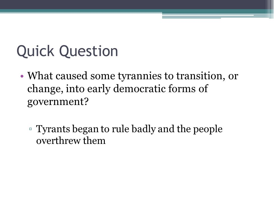 Quick Question What caused some tyrannies to transition, or change, into early democratic forms of government