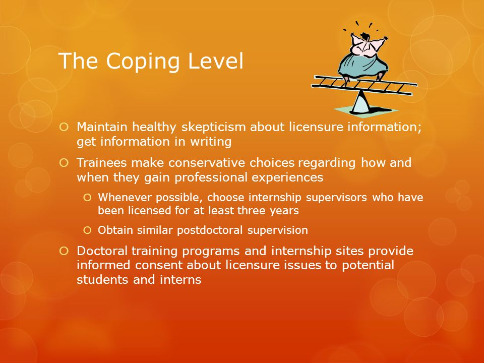 The Coping Level Maintain healthy skepticism about licensure information; get information in writing.