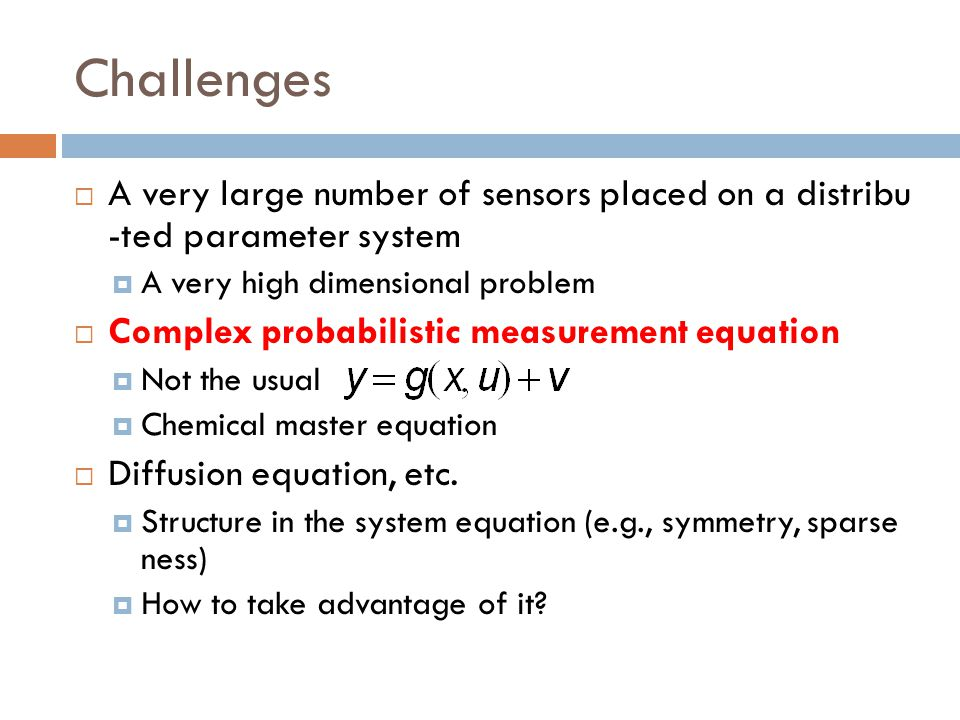 Challenges A very large number of sensors placed on a distribu -ted parameter system. A very high dimensional problem.