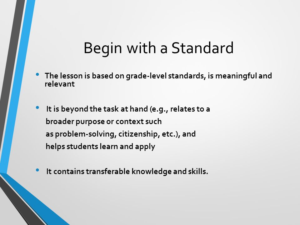 Begin with a Standard The lesson is based on grade-level standards, is meaningful and relevant. It is beyond the task at hand (e.g., relates to a.